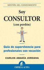 SOY CONSULTOR (CON PERDON): GUIA DE SUPERVIVENCIA PARA PROFESIONA LES CON VOCACION