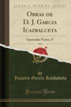 Obras de D. J. Garcia Icazbalceta, Vol. 8: Opusculos Varios, V (Classic Reprint)