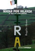 matar por irlanda: el ira y la lucha armada-rogelio alonso-9788420641553