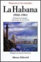 LA HABANA, 1952-1961 EL FINAL DE UN MUNDO, EL PRINCIPIO DE UNA IL USION