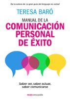 manual de la comunicacion personal de exito: saber ser, saber actuar, saber comunicarse-teresa baro catafau-9788449331053