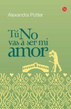 tu no vas a ser mi amor-alexandra potter-9788466325653