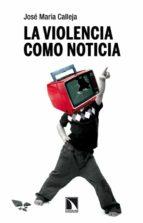 la violencia como noticia-jose maria calleja-9788483198353