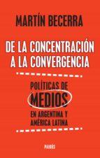 de la concentración a la convergencia. políticas de medios en argentina y améric (ebook)-martin becerra-9789501202953