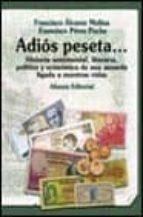ADIOS PESETA...: HISTORIA SENTIMENTAL, LITERARIA, POLITICA Y ECON OMICA DE UNA MONEDA LIGADA A NUESTRAS VIDAS
