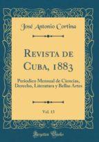 Revista de Cuba, 1883, Vol. 13: Periodico Mensual de Ciencias, Derecho, Literatura y Bellas Artes (Classic Reprint)