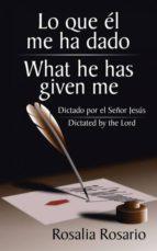 Lo que él me ha dado/ What he has given me: Dictado por el Señor Jesús/ Dictated by the Lord
