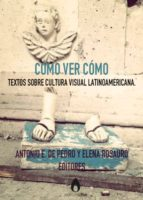Cómo ver cómo: Textos sobre cultura visual Latinoamericana