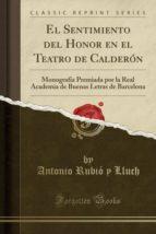 El Sentimiento del Honor en el Teatro de Calderón: Monografía Premiada por la Real Academia de Buenas Letras de Barcelona (Classic Reprint)