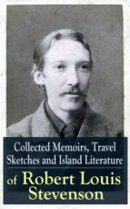 Collected Memoirs, Travel Sketches and Island Literature of Robert Louis Stevenson: Autobiographical Writings and Essays by the prolific Scottish novelist, ... Hyde, Kidnapped & Catriona (English Edition)