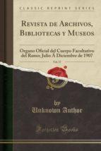 Revista De Archivos, Bibliotecas Y Museos, Vol. 17: Organo Oficial Del Cuerpo Facultativo Del Ramo; Julio Á Diciembre De 1907 (Classic Reprint)