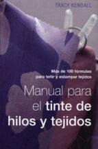 MANUAL PARA EL TINTE DE HILOS Y TEJIDOS: MAS DE 100 FORMULAS PARA TEÑIR Y ESTAMPAR TEJIDOS
