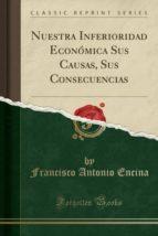 Nuestra Inferioridad Económica Sus Causas, Sus Consecuencias (Classic Reprint)