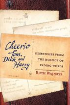 Cheerio Tom, Dick and Harry: Despatches from the Hospice of Fading Words