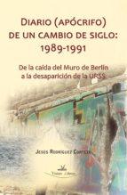 DIARIO (APÓCRIFO) DE UN CAMBIO DE SIGLO: 1989-1991.DE LA CAÍDA DEL MURO DE BERLÍN A LA DESAPARICIÓN DE LA URSS (EBOOK)