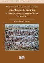 PUEBLOS INDIGENAS Y EXTRANJEROS EN LA MONARQUIA HISPANICA: LA IMAGEN DEL OTRO EN TIEMPOS DE GUERRA (SIGLOS XVI-XIX).