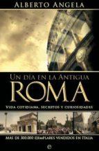 UN DIA EN LA ANTIGUA ROMA: VIDA COTIDIANA, SECRETOS Y CURIOSIDADE S