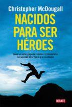 Nacidos para ser héroes : cómo un audaz grupo de rebeldes redescubrieron los secretos de la fuerza y de la resistencia