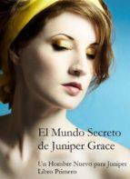 el mundo secreto de juniper grace   un hombre nuevo para juniper (libro primero) (ebook) 9781507105863