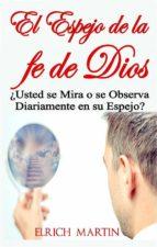 el espejo de la fe de dios   ¿usted se mira o se observa diariamente en su espejo? (ebook) elrich martin 9781507199763