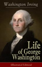 Life of George Washington (Illustrated Edition): Biography of the first President of the United States, the Commander-in-Chief of the Continental Army ... of the United States (English Edition)