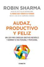audaz, productivo y feliz: una guia para conseguir objetivos increibles y dominar tu vida personal y profesional-robin sharma-9788416029563