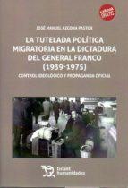 la tutelada politica migratoria en la dictadura del general franco (1939 1975): control ideologico y propaganda jose manuel azcona pastor 9788417069063