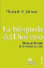 la busqueda del dios vivo. trazar las fronteras de la teologia de dios-elizabeth a. johnson-9788429317763