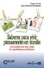 Saberes Para Vivir Plenamente En Familia. Cómo Afrontar Con Éxito Los Problemas Cotidianos (Psicologia Y Educacion)