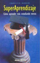 superaprendizaje: como aprender mas estudiando menos-francisco barrios-9788475562063
