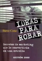 IDEAS PARA ROBAR: SECRETOS DE MARKETING QUE LE CONVERTIRAN EN UNA ESTRELLA