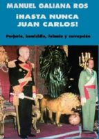 hasta nunca, juan carlos!: perjurio, homicidio, felonia y corrupc ion manuel galiana ros 9788483529263
