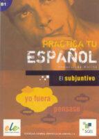 el subjuntivo (practica tu español)-inmaculada molina-9788497782463