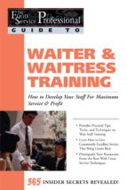 The Food Service Professionals Guide To: Waiter & Waitress Training: How To Develop Your Wait Staff For Maximum Service & Profit: How To Develop Your Wait Staff For Maximum Service And Profit