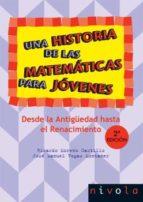 UNA HISTORIA DE LAS MATEMATICAS PARA JOVENES (T. 1): DESDE LA ANT IGÜEDAD HASTA EL RENACIMIENTO (2ª ED.)