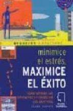MINIMICE EL ESTRES, MAXIMICE EL EXITO: COMO SUPERAR LAS DIFICULTA DES Y CONSEGUIR LOS OBJETIVOS