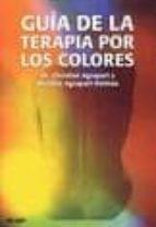 GUIA DE LA TERAPIA POR LOS COLORES: MANUAL PRACTICO DE MEDICINA E NERGETICA