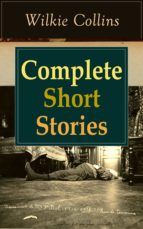 Complete Short Stories of Wilkie Collins: The Best Short Fiction from the English writer, known for his mystery novels The Woman in White, No Name, Armadale, ... and Wife and many more... (English Edition)