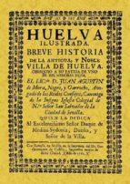 HUELVA ILUSTRADA: BREVE HISTORIA DE LA ANTIGUA Y NOBLE VILLA DE H UELVA (REPROD. FACS. DE LA ED. DE: SEVILLA : GERONIMO DE CASTILLA, 1762) (ED. FACSIMIL)