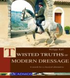 Twisted Truths Of Modern Dressage: A Search For A Classical Alternative (English Edition)
