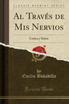 Al Través de Mis Nervios: Crítica y Sátira (Classic Reprint)