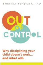 OUT OF CONTROL: WHY DISCIPLINING YOUR CHILD DOESN T WORK AND WHAT WILL