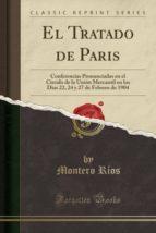 El Tratado de Paris: Conferencias Pronunciadas en el Círculo de la Unión Mercantil en los Dias 22, 24 y 27 de Febrero de 1904 (Classic Reprint)