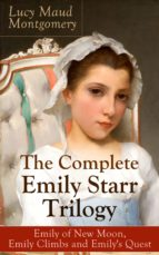 The Complete Emily Starr Trilogy: Emily of New Moon, Emily Climbs and Emily