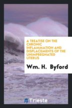 El libro de A treatise on the chronic inflammation and displacements of the unimpregnated uterus autor WM. H. BYFORD DOC!