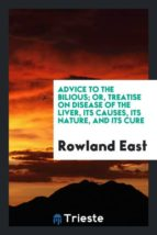 El libro de Advice to the bilious; or, treatise on disease of the liver, its causes, its nature, and its cure autor ROWLAND EAST PDF!