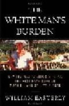 THE WHITE MAN S BURDEN: WHY THE WEST S EFFORTS TO AID THE REST HA VE DONE MUCH III AND SO LITTLE GOOD