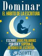 dominar el hábito de la escritura: escribe 2000 palabras por día y supera el bloqueo de escritor (ebook) s.j. scott 9781633393073