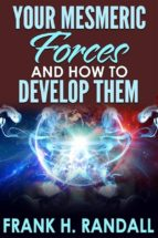 Your Mesmeric Forces and How to Develop Them: Giving Full and Comprehensive Instructions How to Mesmerise