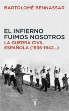 EL INFIERNO FUIMOS NOSOTROS. LA GUERRA CIVIL ESPAÑOLA (1936-1942,,,) (HISTORIA)
